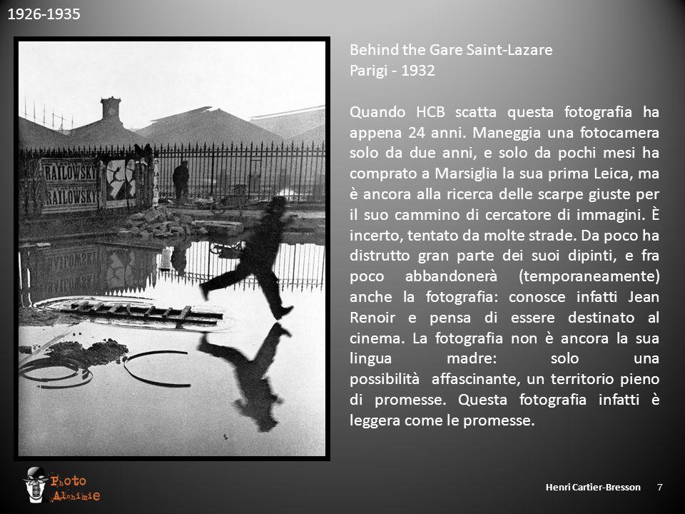 Henri Cartier-Bresson 7 1926-1935 Behind the Gare Saint-Lazare Parigi - 1932 Quando HCB scatta questa fotografia ha appena 24 anni. Maneggia una fotoc