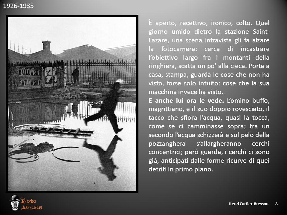 Henri Cartier-Bresson 8 È aperto, recettivo, ironico, colto. Quel giorno umido dietro la stazione Saint- Lazare, una scena intravista gli fa alzare la