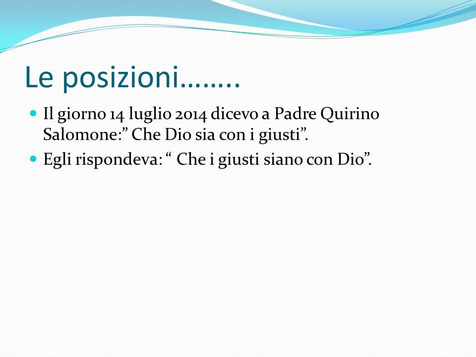 """Le posizioni…….. Il giorno 14 luglio 2014 dicevo a Padre Quirino Salomone:"""" Che Dio sia con i giusti"""". Egli rispondeva: """" Che i giusti siano con Dio""""."""
