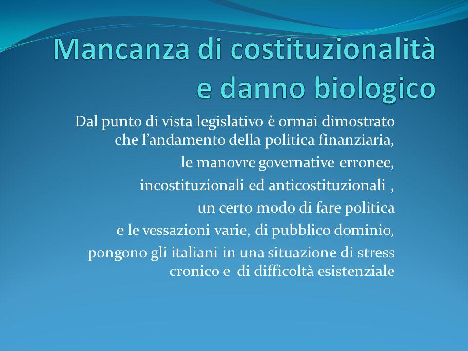 Dal punto di vista legislativo è ormai dimostrato che l'andamento della politica finanziaria, le manovre governative erronee, incostituzionali ed anticostituzionali, un certo modo di fare politica e le vessazioni varie, di pubblico dominio, pongono gli italiani in una situazione di stress cronico e di difficoltà esistenziale
