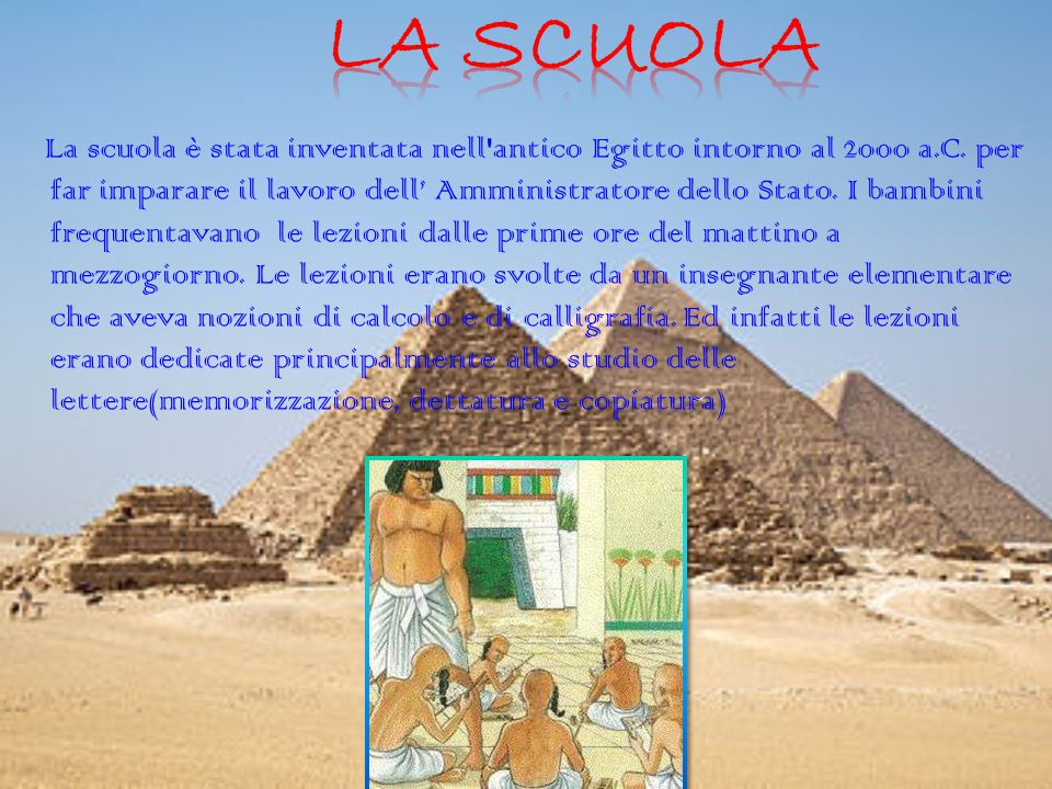 La scuola è stata inventata nell'antico Egitto intorno al 2000 a.C. per far imparare il lavoro dell' Amministratore dello Stato. I bambini frequentava