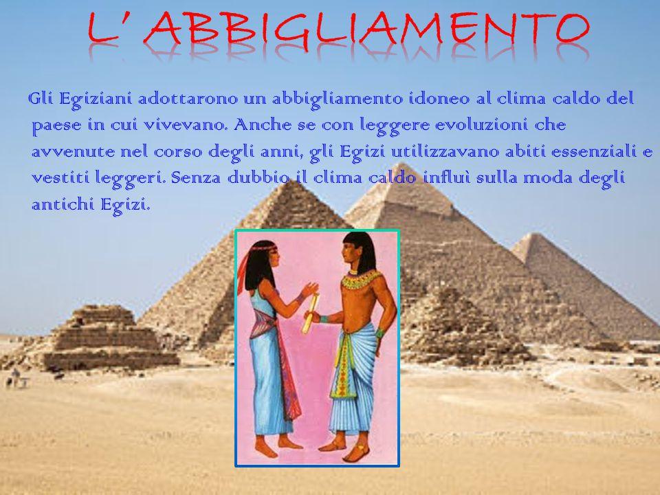 Gli Egiziani adottarono un abbigliamento idoneo al clima caldo del paese in cui vivevano. Anche se con leggere evoluzioni che avvenute nel corso degli