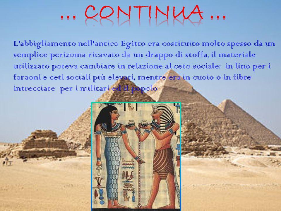 L abbigliamento nell antico Egitto era costituito molto spesso da un semplice perizoma ricavato da un drappo di stoffa, il materiale utilizzato poteva cambiare in relazione al ceto sociale: in lino per i faraoni e ceti sociali più elevati, mentre era in cuoio o in fibre intrecciate per i militari ed il popolo