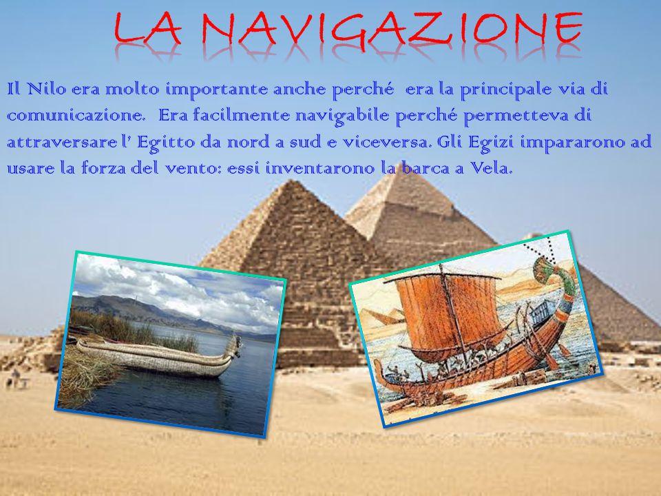Il Nilo era molto importante anche perché era la principale via di comunicazione. Era facilmente navigabile perché permetteva di attraversare l' Egitt