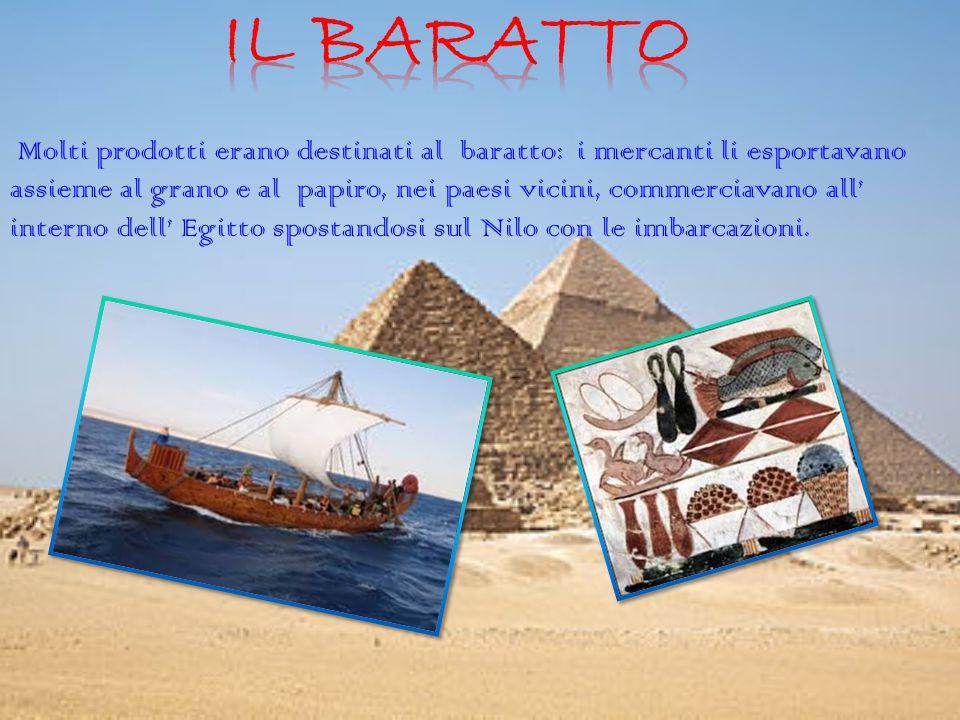 Molti prodotti erano destinati al baratto: i mercanti li esportavano assieme al grano e al papiro, nei paesi vicini, commerciavano all' interno dell' Egitto spostandosi sul Nilo con le imbarcazioni.