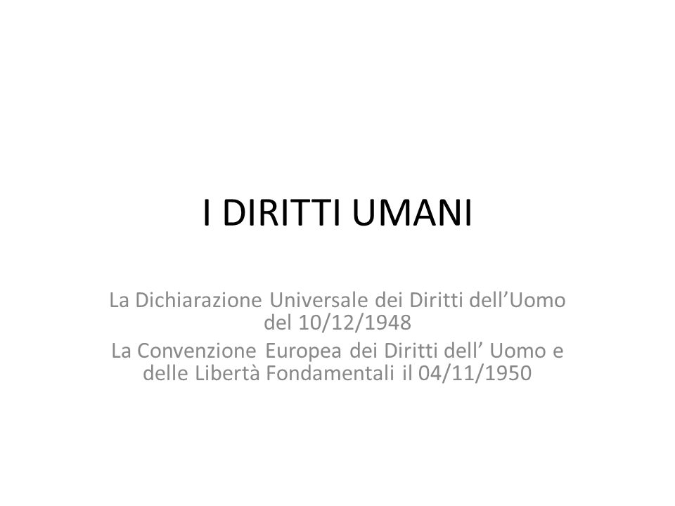 I DIRITTI UMANI La Dichiarazione Universale dei Diritti dell'Uomo del 10/12/1948 La Convenzione Europea dei Diritti dell' Uomo e delle Libertà Fondame