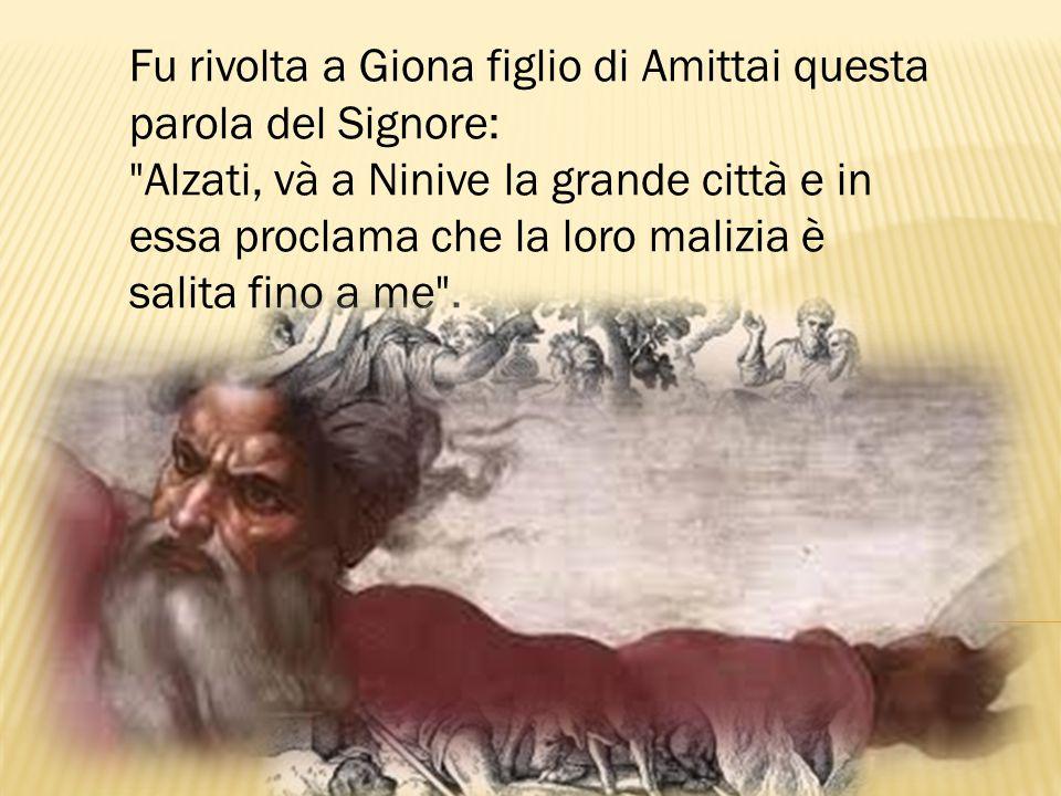 Fu rivolta a Giona figlio di Amittai questa parola del Signore: Alzati, và a Ninive la grande città e in essa proclama che la loro malizia è salita fino a me .