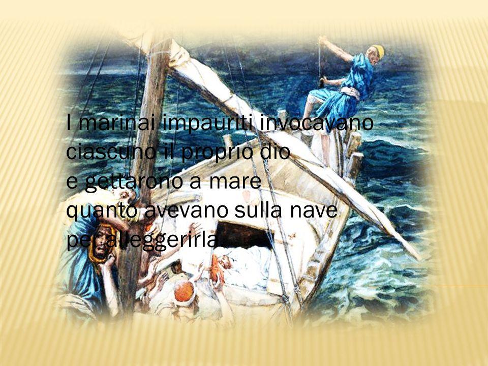 I marinai impauriti invocavano ciascuno il proprio dio e gettarono a mare quanto avevano sulla nave per alleggerirla.