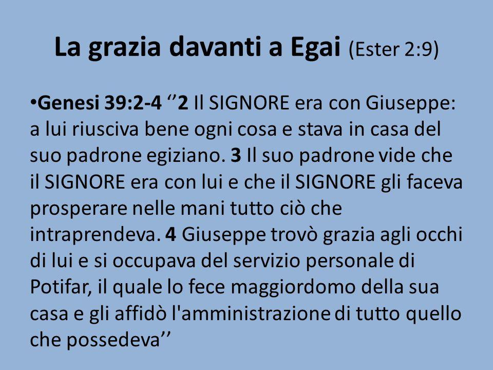 La grazia davanti a Egai (Ester 2:9) Genesi 39:2-4 ''2 Il SIGNORE era con Giuseppe: a lui riusciva bene ogni cosa e stava in casa del suo padrone egiz