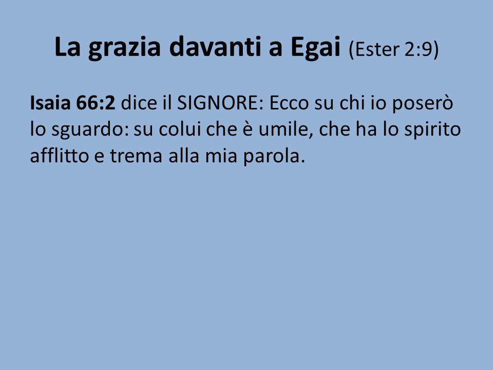La grazia davanti a Egai (Ester 2:9) Isaia 66:2 dice il SIGNORE: Ecco su chi io poserò lo sguardo: su colui che è umile, che ha lo spirito afflitto e