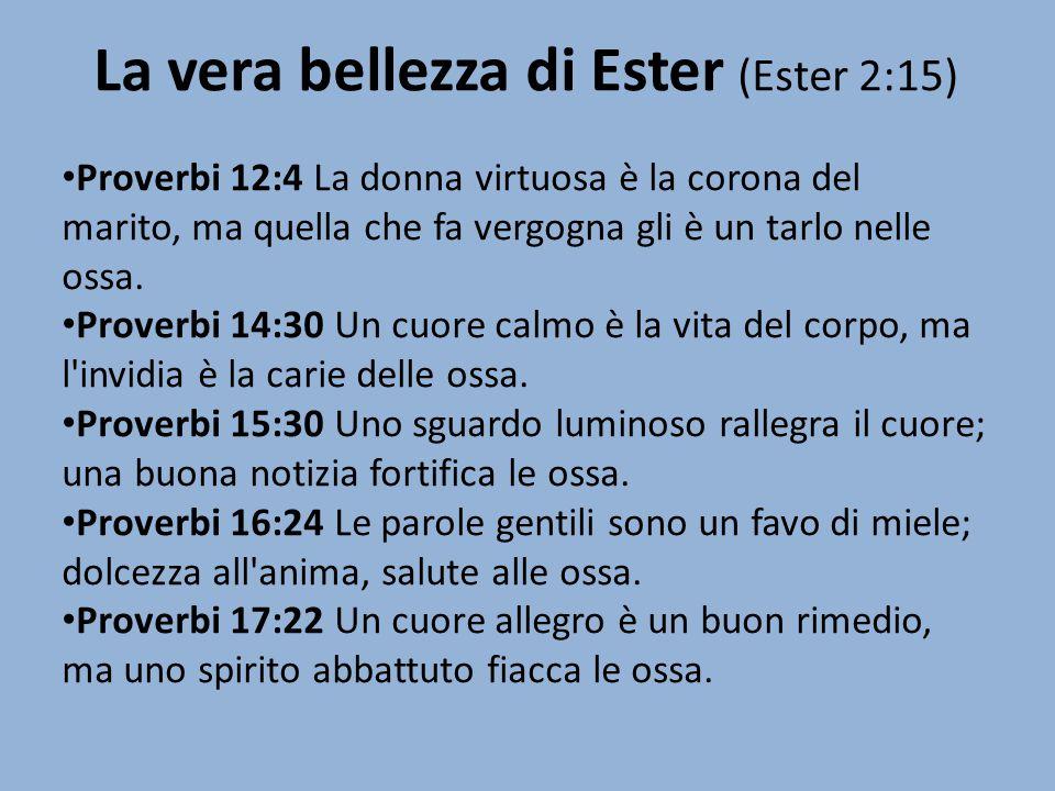 La vera bellezza di Ester (Ester 2:15) Proverbi 12:4 La donna virtuosa è la corona del marito, ma quella che fa vergogna gli è un tarlo nelle ossa. Pr