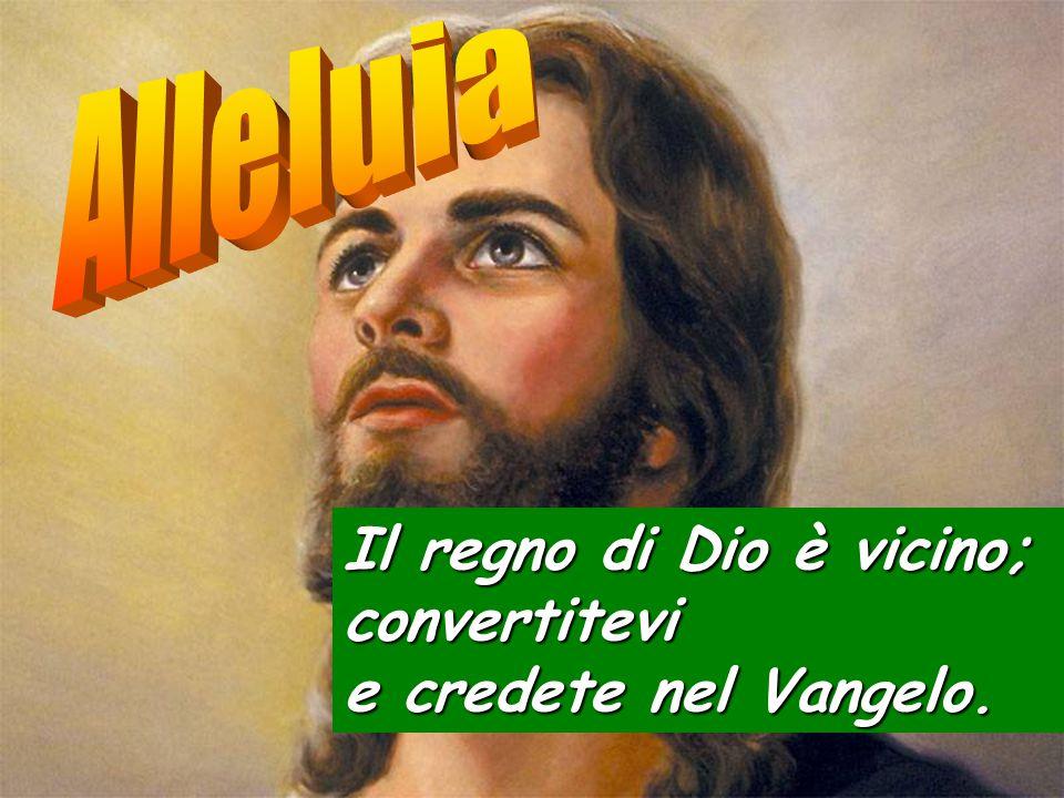 Il regno di Dio è vicino; convertitevi e credete nel Vangelo.