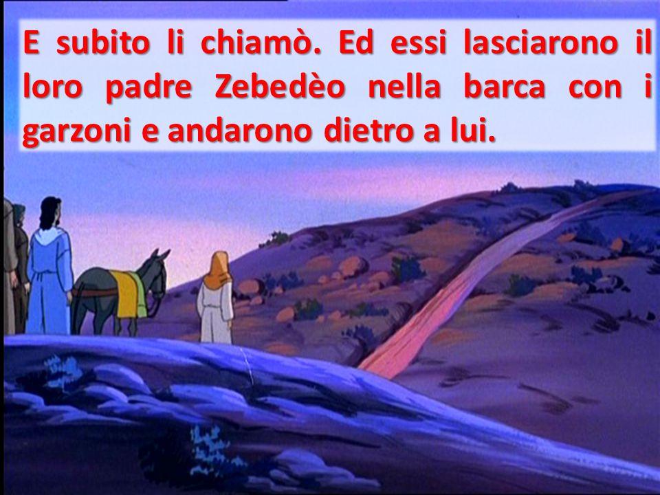 E subito li chiamò. Ed essi lasciarono il loro padre Zebedèo nella barca con i garzoni e andarono dietro a lui.