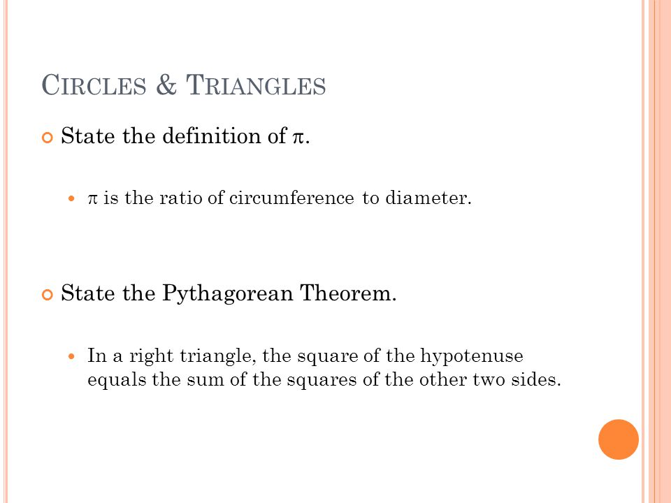 C IRCLES & T RIANGLES State the definition of .  is the ratio of circumference to diameter.