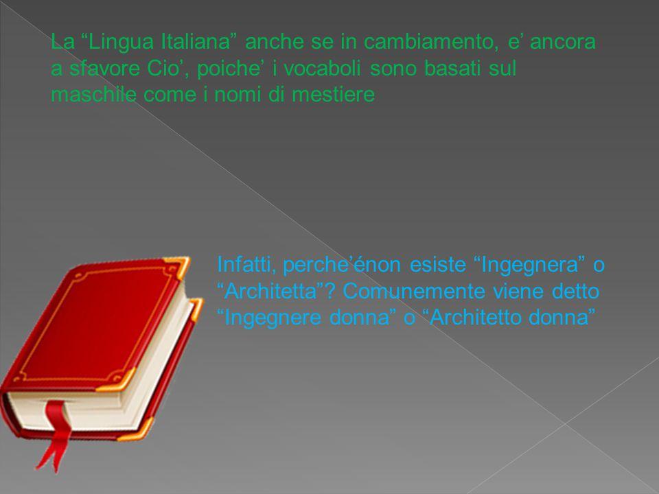 """La """"Lingua Italiana"""" anche se in cambiamento, e' ancora a sfavore Cio', poiche' i vocaboli sono basati sul maschile come i nomi di mestiere Infatti, p"""
