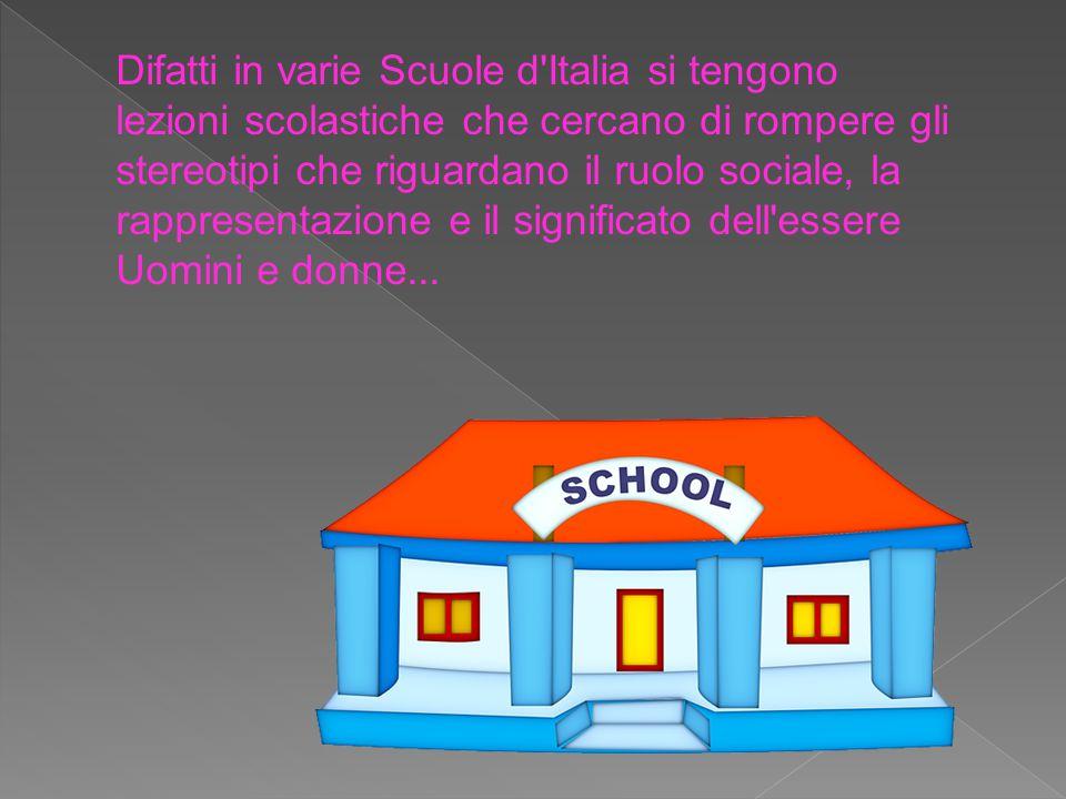 Difatti in varie Scuole d'Italia si tengono lezioni scolastiche che cercano di rompere gli stereotipi che riguardano il ruolo sociale, la rappresentaz