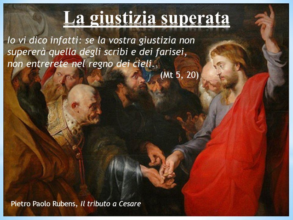Io vi dico infatti: se la vostra giustizia non supererà quella degli scribi e dei farisei, non entrerete nel regno dei cieli.