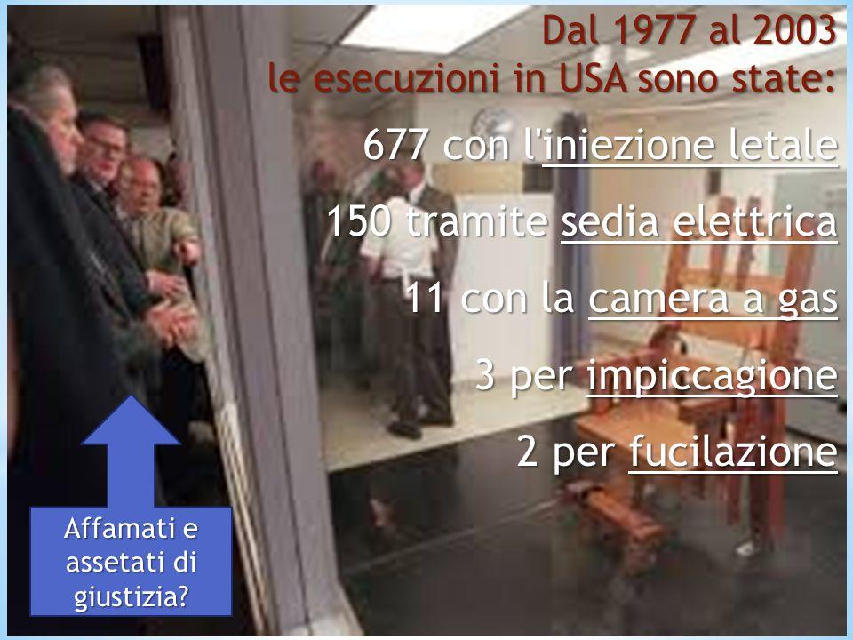 Dal 1977 al 2003 le esecuzioni in USA sono state: 677 con l iniezione letale 150 tramite sedia elettrica 11 con la camera a gas 3 per impiccagione 2 per fucilazione Affamati e assetati di giustizia?