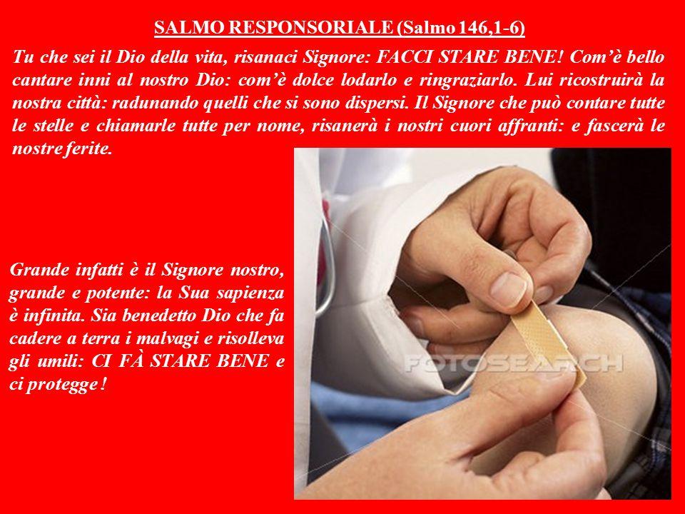 SALMO RESPONSORIALE (Salmo 146,1-6) Tu che sei il Dio della vita, risanaci Signore: FACCI STARE BENE.