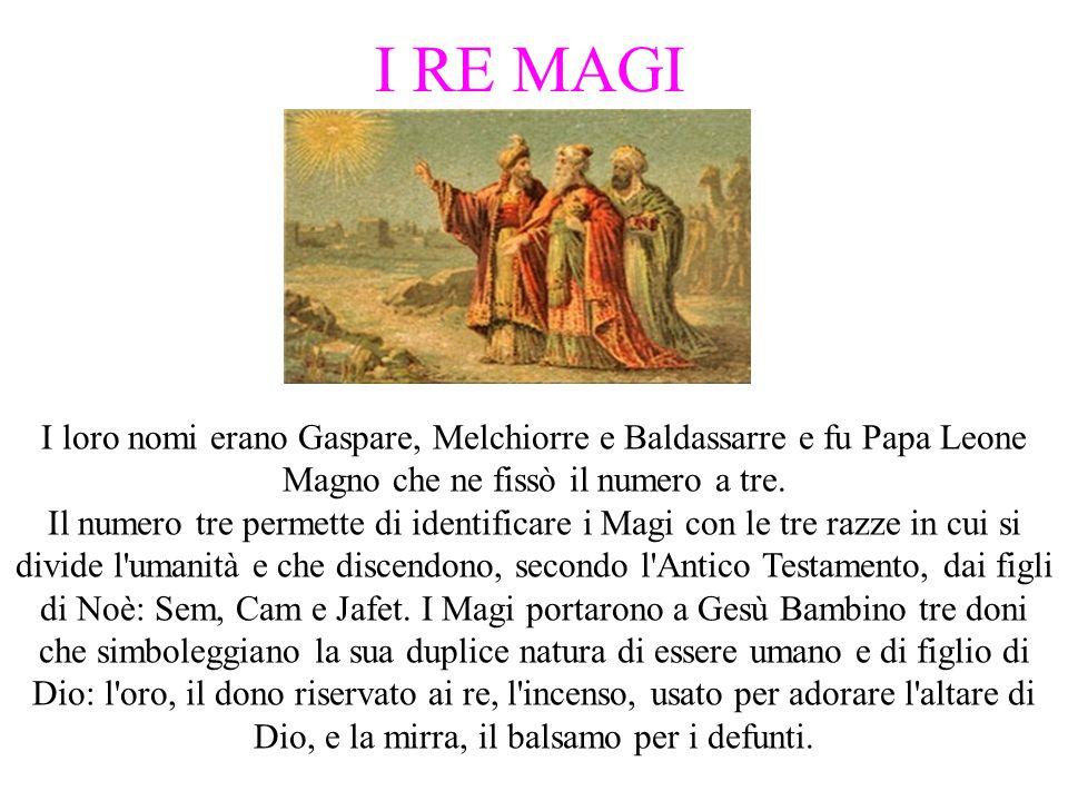 I RE MAGI I loro nomi erano Gaspare, Melchiorre e Baldassarre e fu Papa Leone Magno che ne fissò il numero a tre.