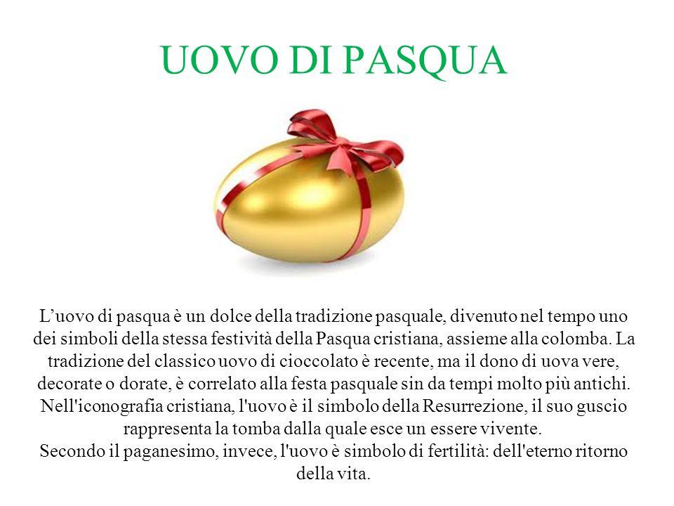 UOVO DI PASQUA L'uovo di pasqua è un dolce della tradizione pasquale, divenuto nel tempo uno dei simboli della stessa festività della Pasqua cristiana, assieme alla colomba.