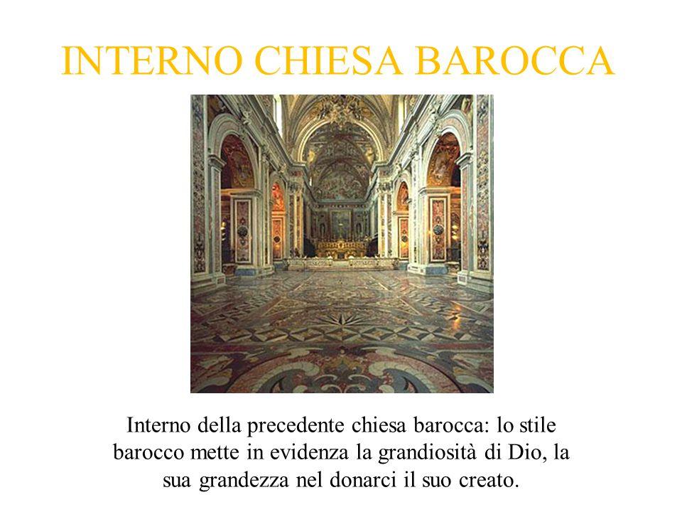 INTERNO CHIESA BAROCCA Interno della precedente chiesa barocca: lo stile barocco mette in evidenza la grandiosità di Dio, la sua grandezza nel donarci il suo creato.