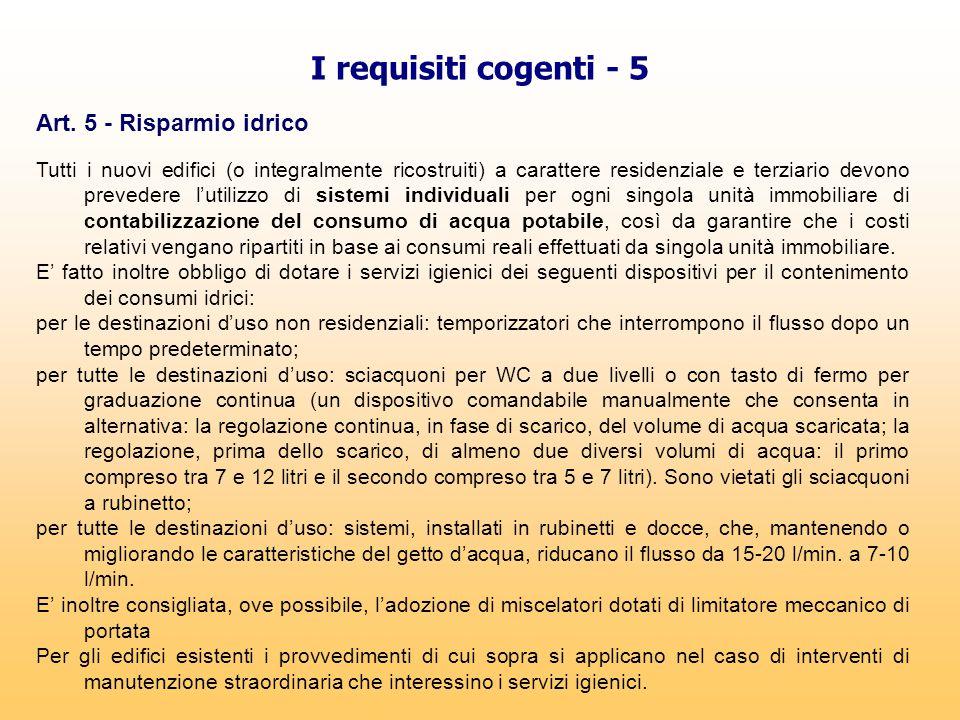 I requisiti cogenti - 5 Art. 5 - Risparmio idrico Tutti i nuovi edifici (o integralmente ricostruiti) a carattere residenziale e terziario devono prev