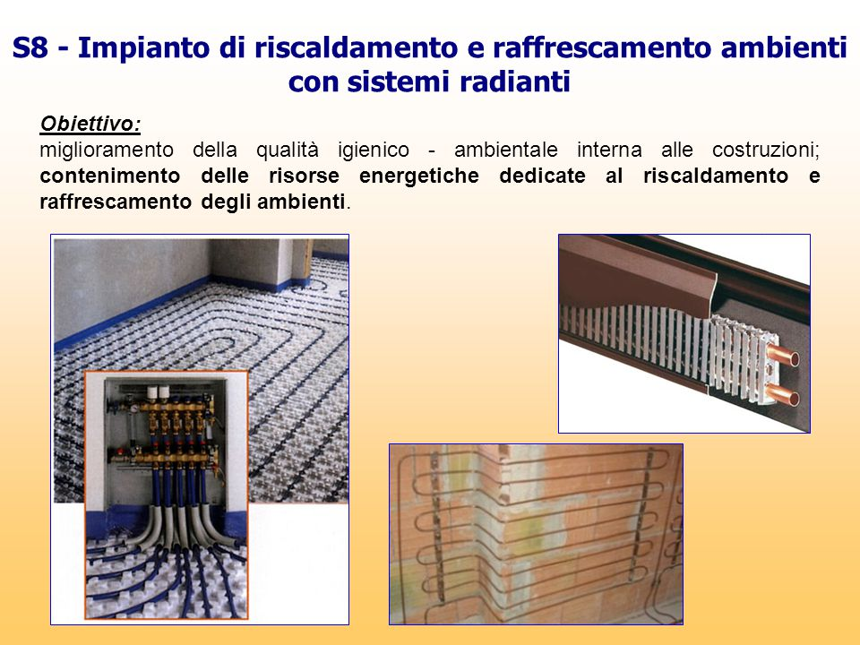 S8 - Impianto di riscaldamento e raffrescamento ambienti con sistemi radianti Obiettivo: miglioramento della qualità igienico - ambientale interna all