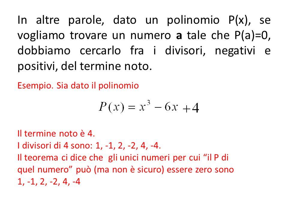 In altre parole, dato un polinomio P(x), se vogliamo trovare un numero a tale che P(a)=0, dobbiamo cercarlo fra i divisori, negativi e positivi, del t