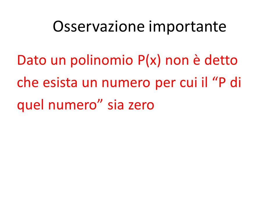 """Osservazione importante Dato un polinomio P(x) non è detto che esista un numero per cui il """"P di quel numero"""" sia zero"""