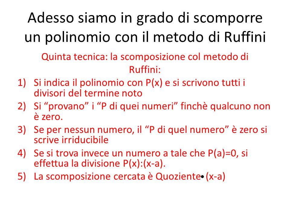 Adesso siamo in grado di scomporre un polinomio con il metodo di Ruffini Quinta tecnica: la scomposizione col metodo di Ruffini: 1)Si indica il polino