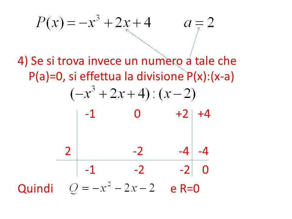 4) Se si trova invece un numero a tale che P(a)=0, si effettua la divisione P(x):(x-a) -1 0 +2 +4 2 -2 -4 -4 -1 -2 -2 0 Quindi e R=0