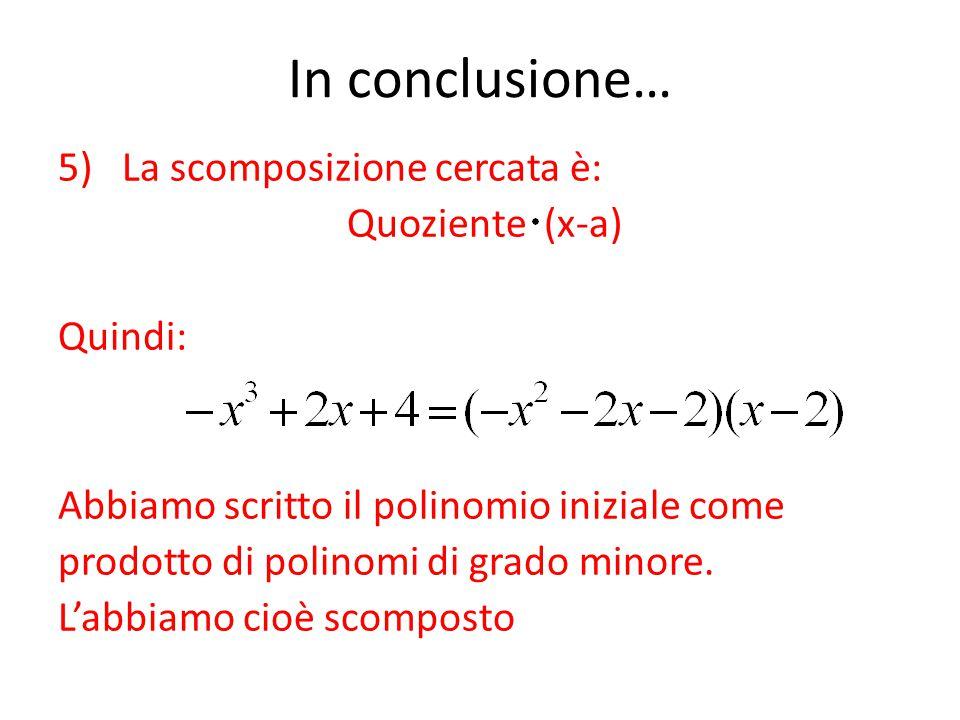 In conclusione… 5) La scomposizione cercata è: Quoziente (x-a) Quindi: Abbiamo scritto il polinomio iniziale come prodotto di polinomi di grado minore