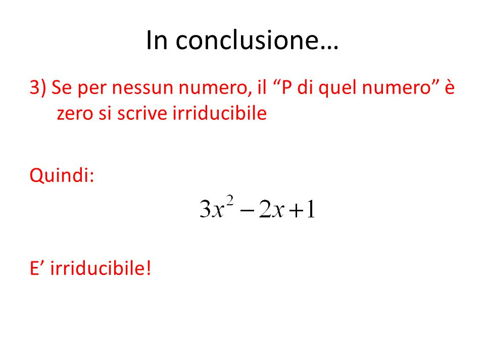 """In conclusione… 3) Se per nessun numero, il """"P di quel numero"""" è zero si scrive irriducibile Quindi: E' irriducibile!"""