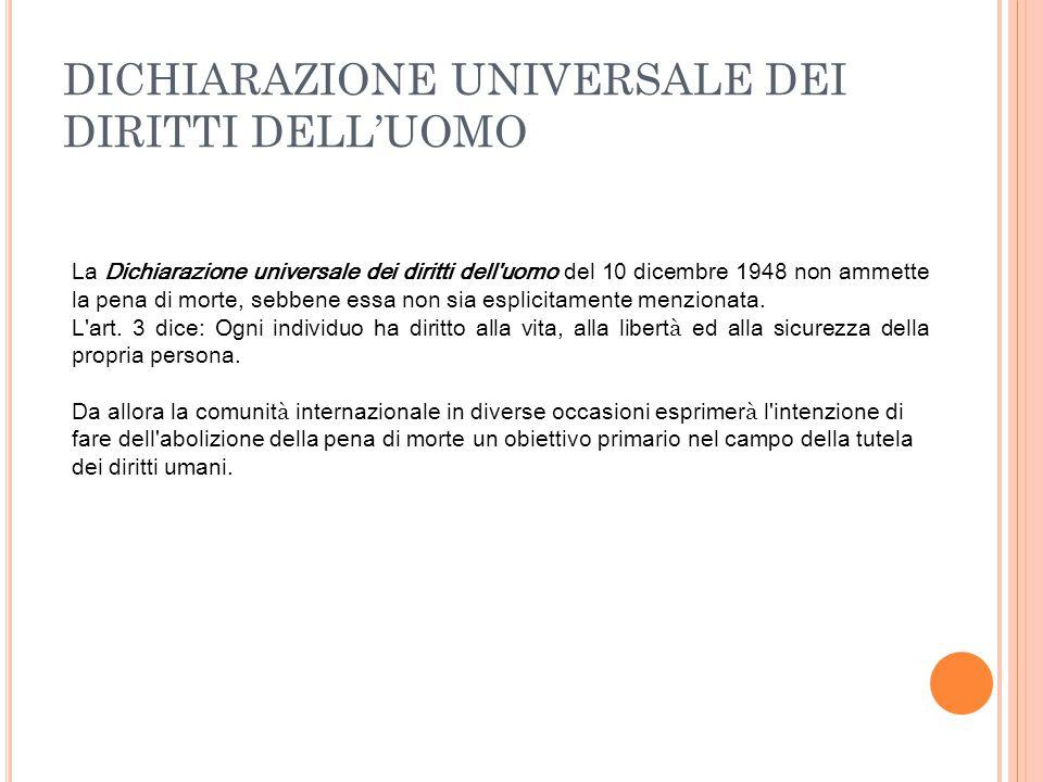 DICHIARAZIONE UNIVERSALE DEI DIRITTI DELL'UOMO La Dichiarazione universale dei diritti dell'uomo del 10 dicembre 1948 non ammette la pena di morte, se