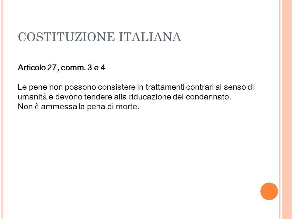 COSTITUZIONE ITALIANA Articolo 27, comm. 3 e 4 Le pene non possono consistere in trattamenti contrari al senso di umanit à e devono tendere alla riduc