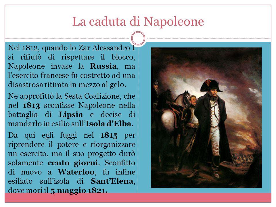 La caduta di Napoleone Nel 1812, quando lo Zar Alessandro I si rifiutò di rispettare il blocco, Napoleone invase la Russia, ma l'esercito francese fu