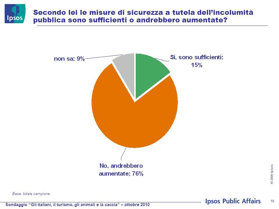 Sondaggio Gli italiani, il turismo, gli animali e la caccia – ottobre 2010 © 2009 Ipsos 16 Secondo lei le misure di sicurezza a tutela dell'incolumità pubblica sono sufficienti o andrebbero aumentate.
