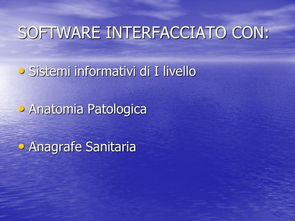 SOFTWARE INTERFACCIATO CON: Sistemi informativi di I livello Sistemi informativi di I livello Anatomia Patologica Anatomia Patologica Anagrafe Sanitar