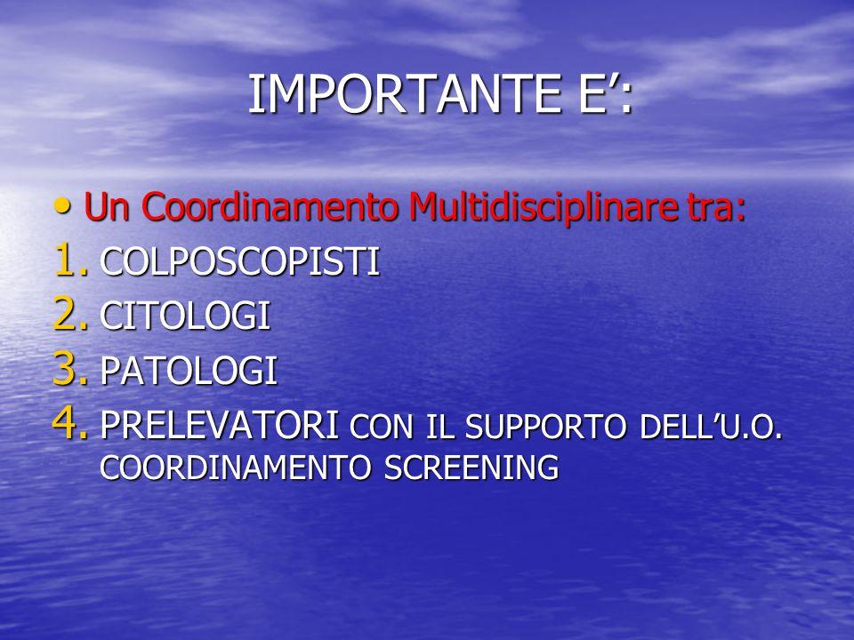 IMPORTANTE E': IMPORTANTE E': Un Coordinamento Multidisciplinare tra: Un Coordinamento Multidisciplinare tra: 1. COLPOSCOPISTI 2. CITOLOGI 3. PATOLOGI