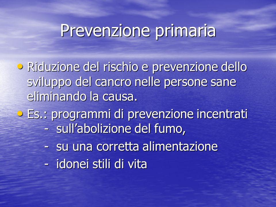 Prevenzione primaria Riduzione del rischio e prevenzione dello sviluppo del cancro nelle persone sane eliminando la causa. Riduzione del rischio e pre