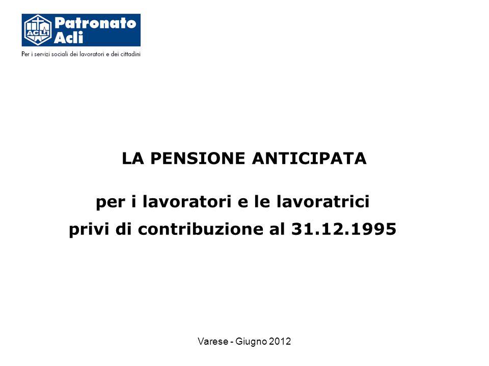 Varese - Giugno 2012 LA PENSIONE ANTICIPATA per i lavoratori e le lavoratrici privi di contribuzione al 31.12.1995