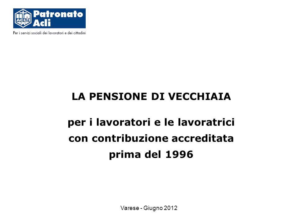 Varese - Giugno 2012 LA PENSIONE DI VECCHIAIA per i lavoratori e le lavoratrici con contribuzione accreditata prima del 1996