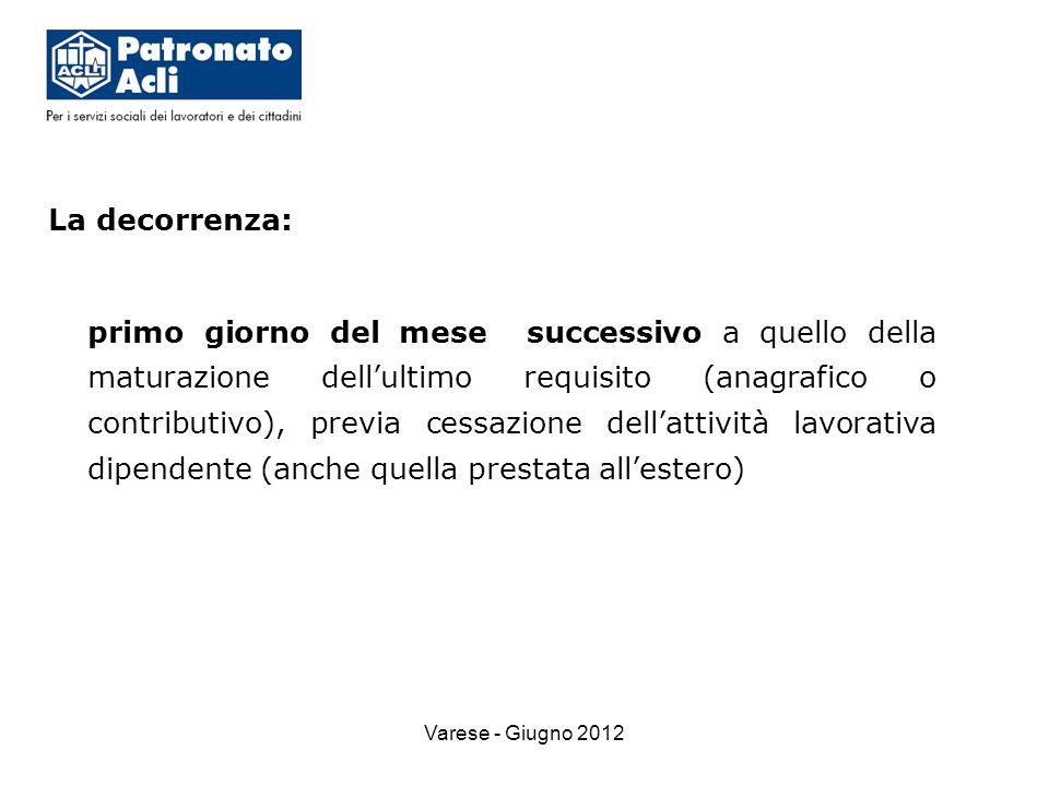 Varese - Giugno 2012 La decorrenza: primo giorno del mese successivo a quello della maturazione dell'ultimo requisito (anagrafico o contributivo), previa cessazione dell'attività lavorativa dipendente (anche quella prestata all'estero)