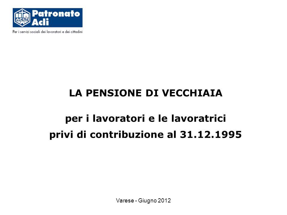 Varese - Giugno 2012 LA PENSIONE DI VECCHIAIA per i lavoratori e le lavoratrici privi di contribuzione al 31.12.1995