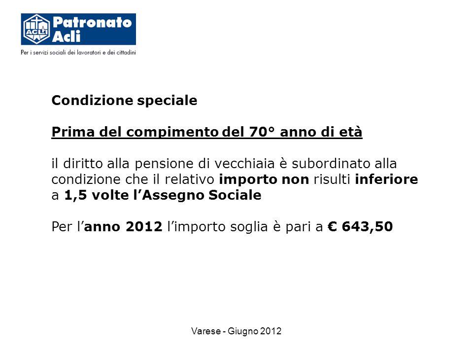 Varese - Giugno 2012 Condizione speciale Prima del compimento del 70° anno di età il diritto alla pensione di vecchiaia è subordinato alla condizione che il relativo importo non risulti inferiore a 1,5 volte l'Assegno Sociale Per l'anno 2012 l'importo soglia è pari a € 643,50