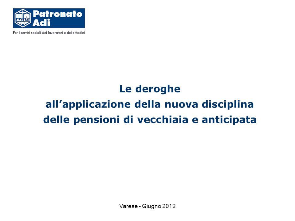 Varese - Giugno 2012 Le deroghe all'applicazione della nuova disciplina delle pensioni di vecchiaia e anticipata