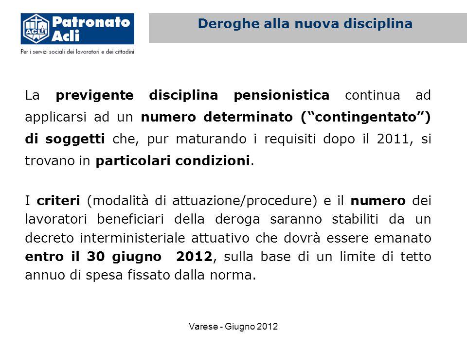 Varese - Giugno 2012 La previgente disciplina pensionistica continua ad applicarsi ad un numero determinato ( contingentato ) di soggetti che, pur maturando i requisiti dopo il 2011, si trovano in particolari condizioni.