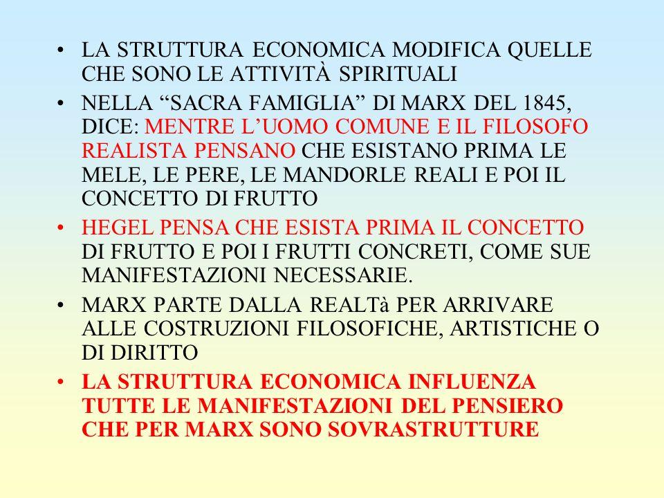 LA STRUTTURA ECONOMICA MODIFICA QUELLE CHE SONO LE ATTIVITÀ SPIRITUALI NELLA SACRA FAMIGLIA DI MARX DEL 1845, DICE: MENTRE L'UOMO COMUNE E IL FILOSOFO REALISTA PENSANO CHE ESISTANO PRIMA LE MELE, LE PERE, LE MANDORLE REALI E POI IL CONCETTO DI FRUTTO HEGEL PENSA CHE ESISTA PRIMA IL CONCETTO DI FRUTTO E POI I FRUTTI CONCRETI, COME SUE MANIFESTAZIONI NECESSARIE.