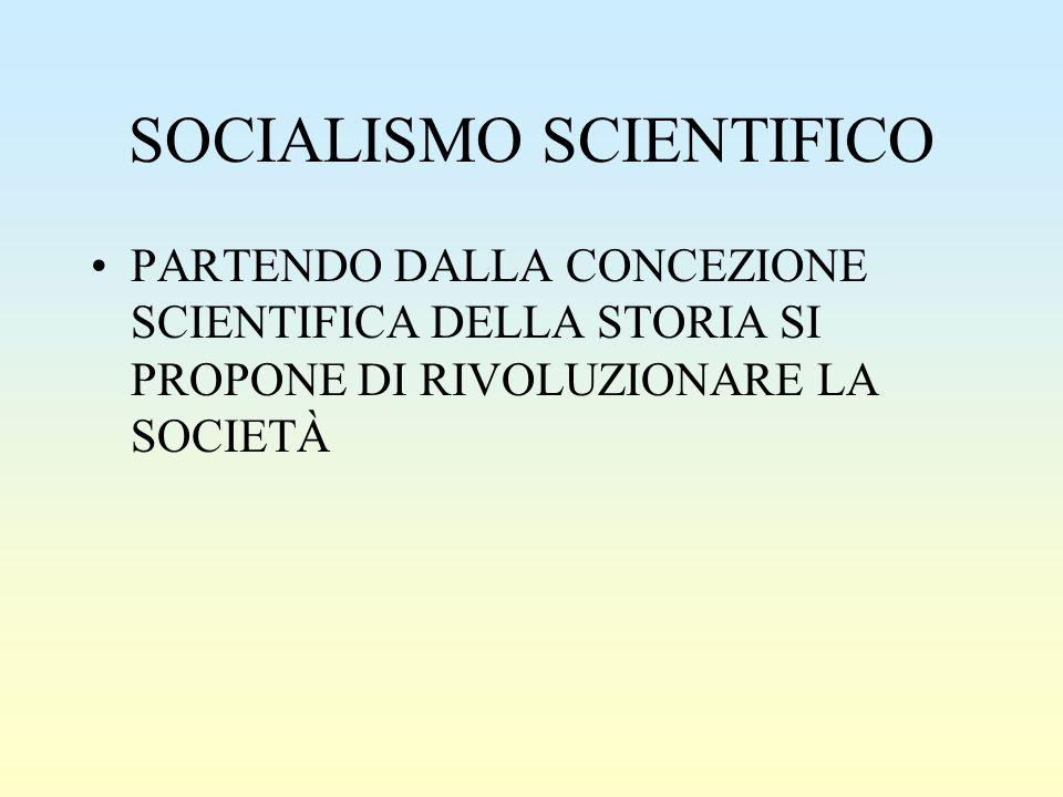 SOCIALISMO SCIENTIFICO PARTENDO DALLA CONCEZIONE SCIENTIFICA DELLA STORIA SI PROPONE DI RIVOLUZIONARE LA SOCIETÀ